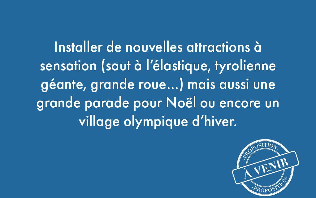 110. Installer de nouvelles attractions à sensation (saut à l'élastique, tyrolienne géante, grande roue…) mais aussi une grande parade pour Noël ou encore un village olympique d'hiver.