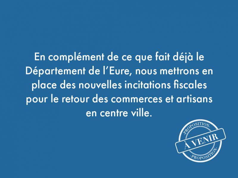 41. En complément de ce que fait déjà le Département de l'Eure, nous mettrons en place des nouvelles incitations fiscales pour le retour des commerces et artisans en centre ville.