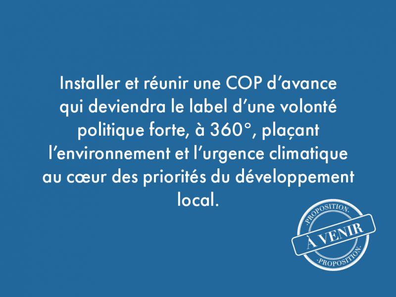 47. Installer et réunir une COP d'avance qui deviendra le label d'une volonté politique forte, à 360°, plaçant l'environnement et l'urgence climatique au cœur des priorités du développement local.