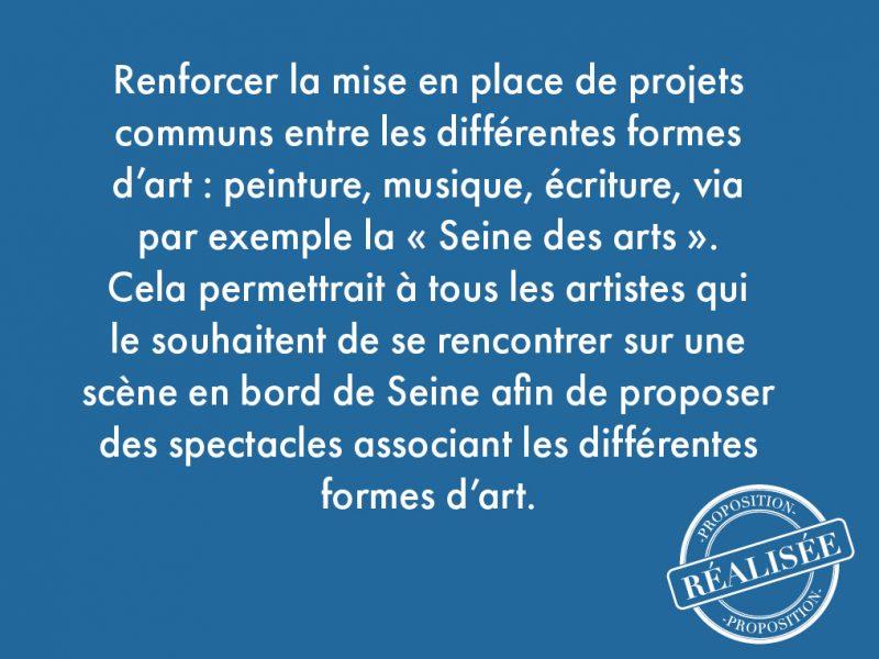 """84. Renforcer la mise en place de projets communs entre les différentes formes d'art: peinture, musique, écriture, via par exemple la """"Seine des arts"""". Cela permettrait à tous les artistes qui le souhaitent de se rencontrer sur une scène en bord de Seine afin de proposer des spectacles associant les différentes formes d'art."""