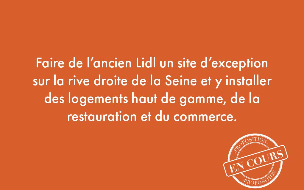 10. Faire de l'ancien Lidl un site d'exception sur la rive droite de la Seine et y installer des logements haut de gamme, de la restauration et du commerce.