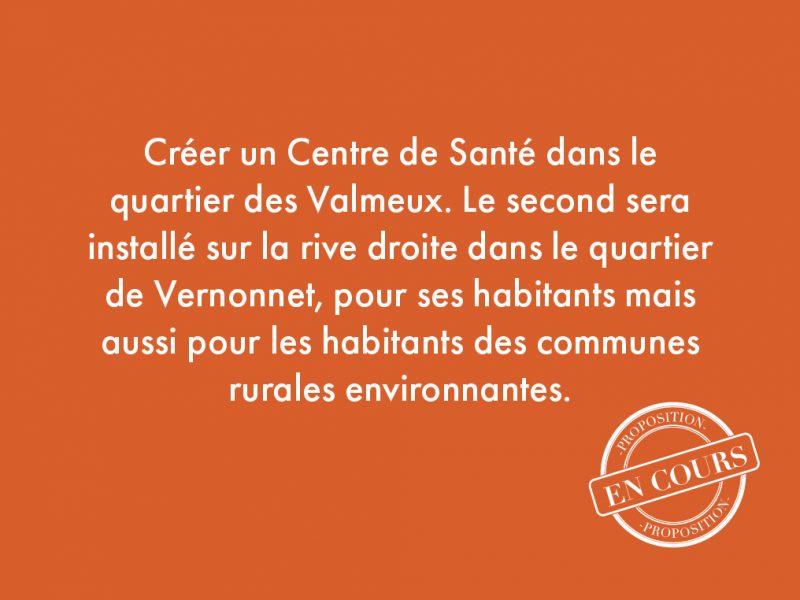 107. Créer un Centre de Santé dans le quartier des Valmeux. Le second sera installé sur la rive droite dans le quartier de Vernonnet, pour ses habitants mais aussi pour les habitants des communes rurales environnantes.