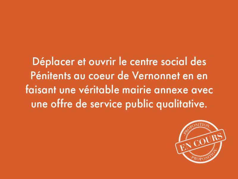 82. Déplacer et ouvrir le centre social des Pénitents au coeur de Vernonnet en en faisant une véritable mairie annexe avec une offre de service public qualitative.