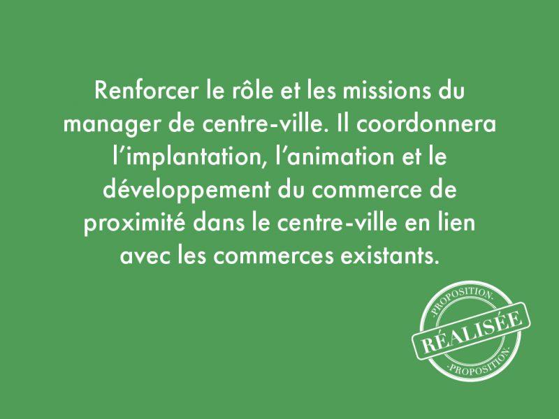 24. Renforcer le rôle et les missions du manager de centre-ville. Il coordonnera l'implantation, l'animation et le développement du commerce de proximité dans le centre-ville en lien avec les commerces existants.